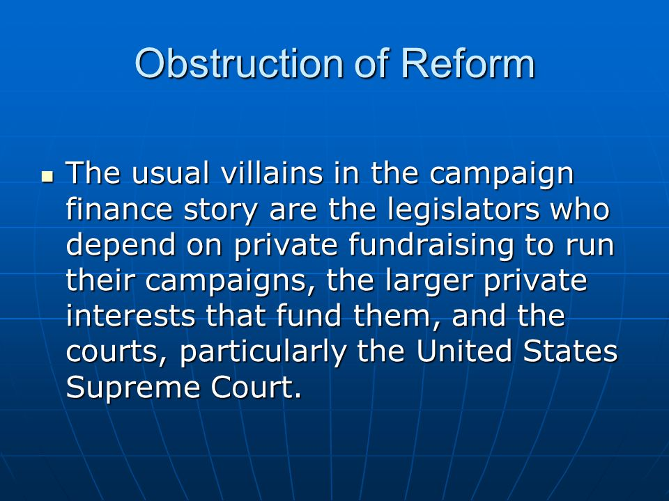 Obstruction of Reform The usual villains in the campaign finance story are the legislators who depend on private fundraising to run their campaigns, the larger private interests that fund them, and the courts, particularly the United States Supreme Court.