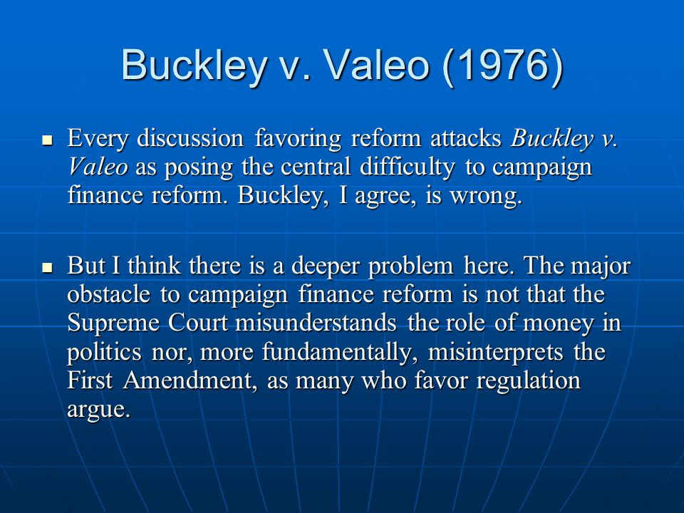 Buckley v. Valeo (1976) Every discussion favoring reform attacks Buckley v.