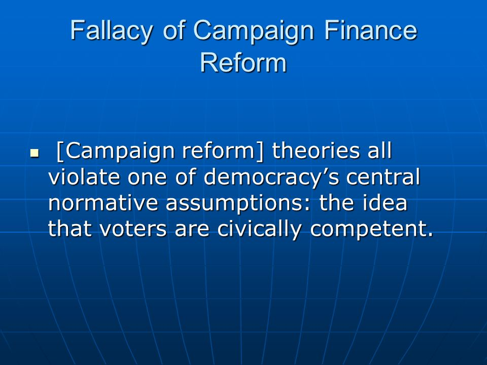 Fallacy of Campaign Finance Reform [Campaign reform] theories all violate one of democracy's central normative assumptions: the idea that voters are civically competent.