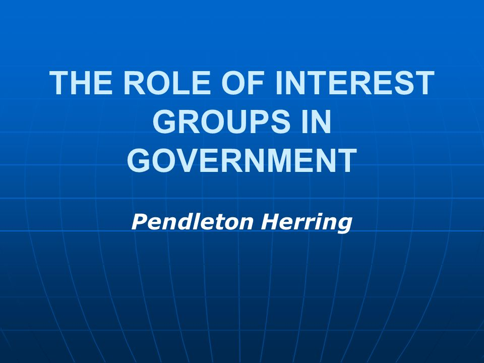 THE ROLE OF INTEREST GROUPS IN GOVERNMENT Pendleton Herring
