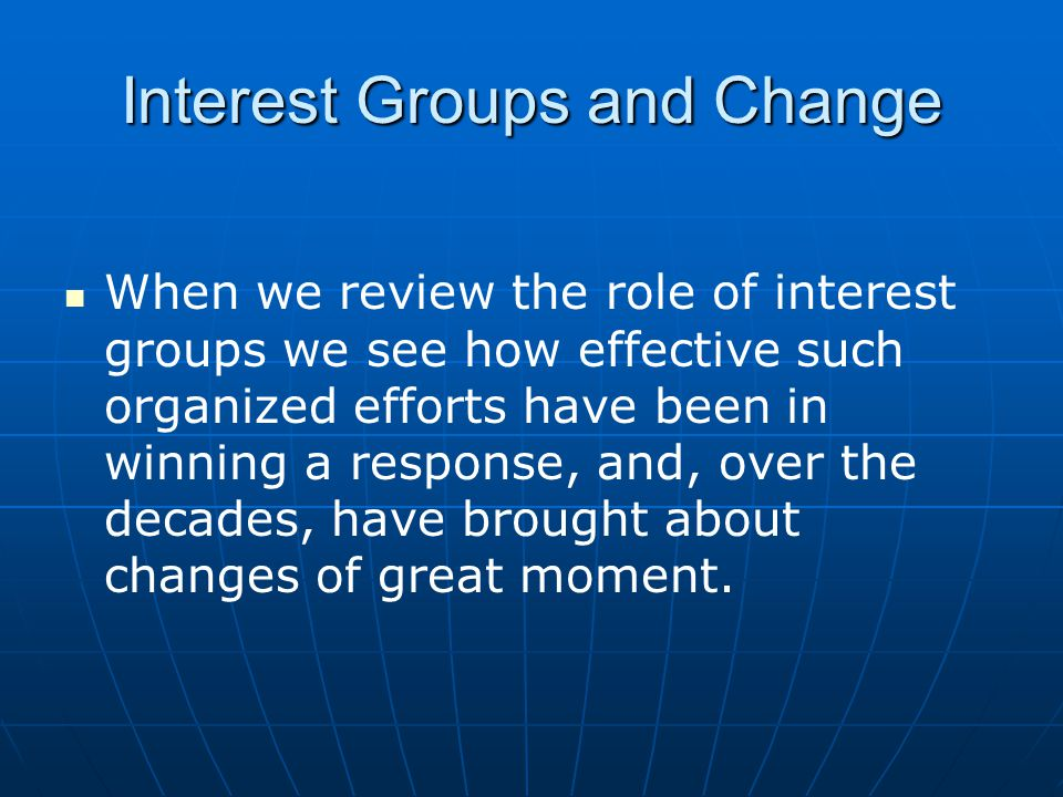 Interest Groups and Change When we review the role of interest groups we see how effective such organized efforts have been in winning a response, and, over the decades, have brought about changes of great moment.