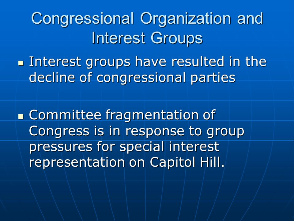 Congressional Organization and Interest Groups Interest groups have resulted in the decline of congressional parties Interest groups have resulted in the decline of congressional parties Committee fragmentation of Congress is in response to group pressures for special interest representation on Capitol Hill.