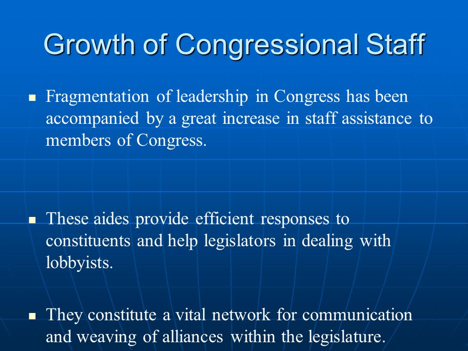 Growth of Congressional Staff Fragmentation of leadership in Congress has been accompanied by a great increase in staff assistance to members of Congress.