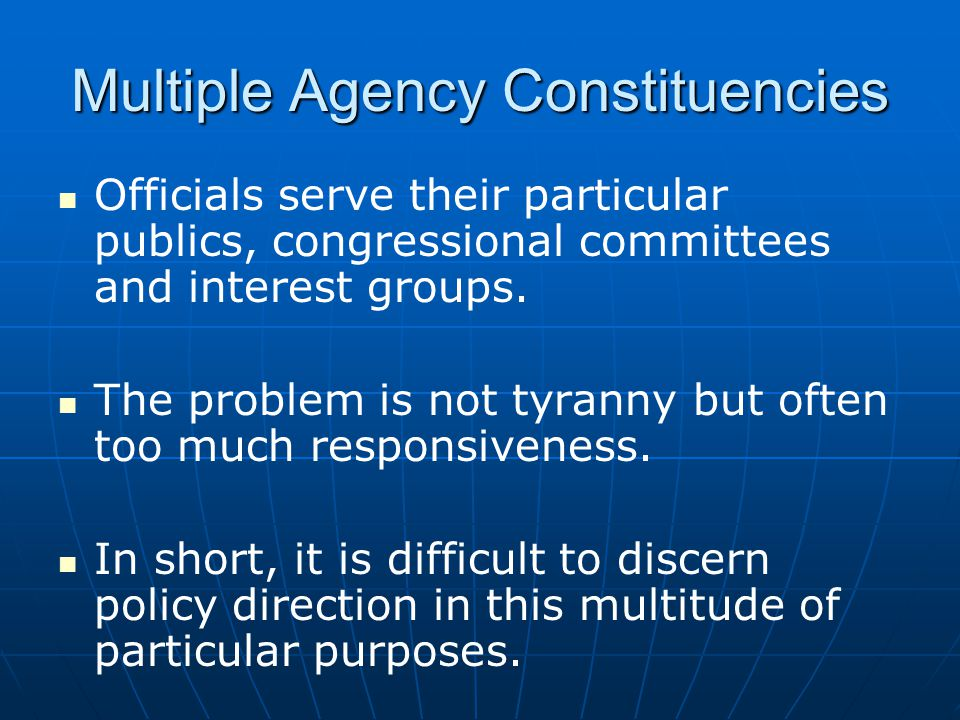 Multiple Agency Constituencies Officials serve their particular publics, congressional committees and interest groups.