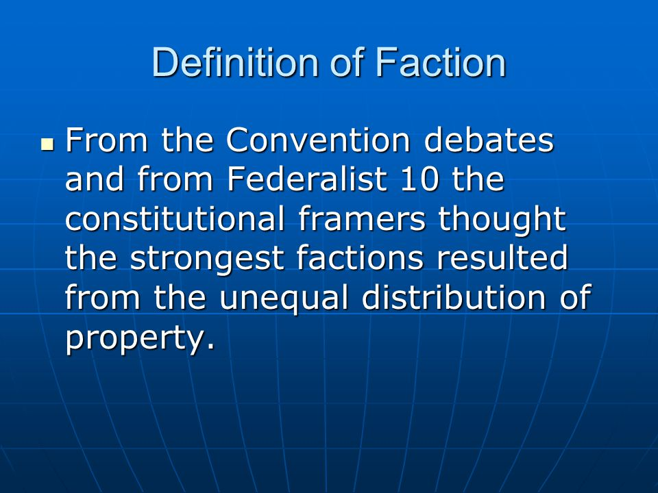 Definition of Faction From the Convention debates and from Federalist 10 the constitutional framers thought the strongest factions resulted from the unequal distribution of property.