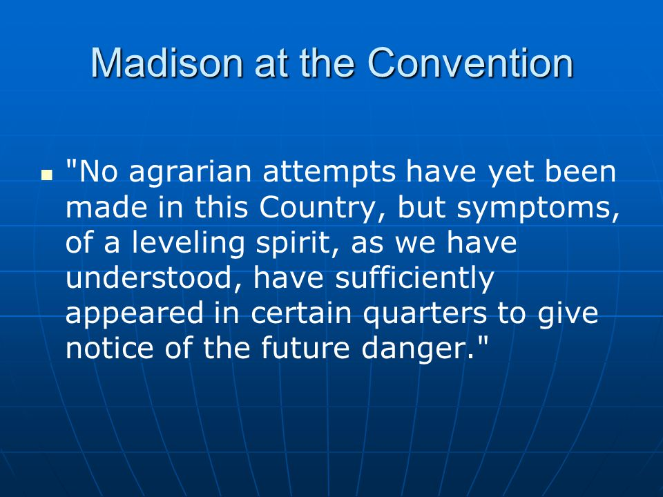 Madison at the Convention No agrarian attempts have yet been made in this Country, but symptoms, of a leveling spirit, as we have understood, have sufficiently appeared in certain quarters to give notice of the future danger.