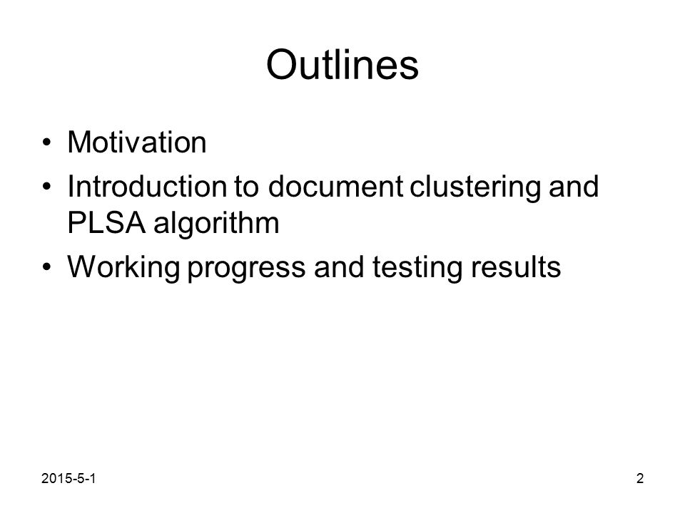 2015-5-12 Outlines Motivation Introduction to document clustering and PLSA algorithm Working progress and testing results
