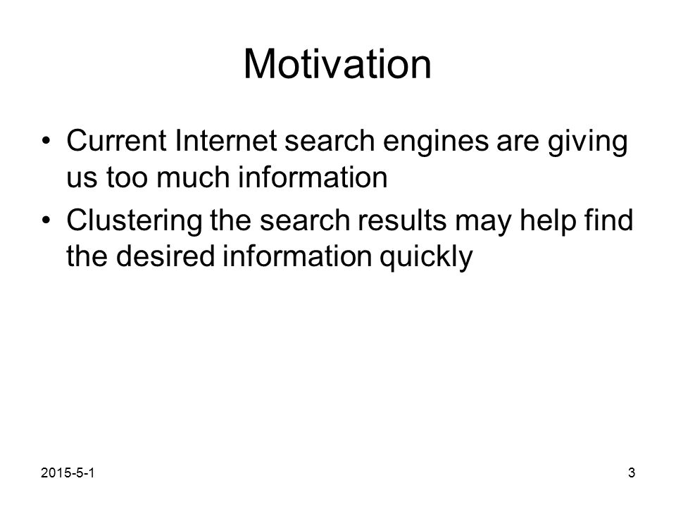 2015-5-13 Motivation Current Internet search engines are giving us too much information Clustering the search results may help find the desired information quickly