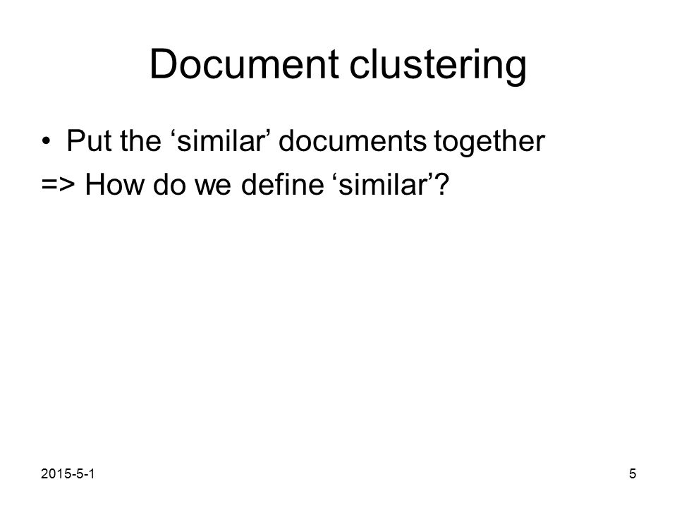 2015-5-15 Document clustering Put the 'similar' documents together => How do we define 'similar'?