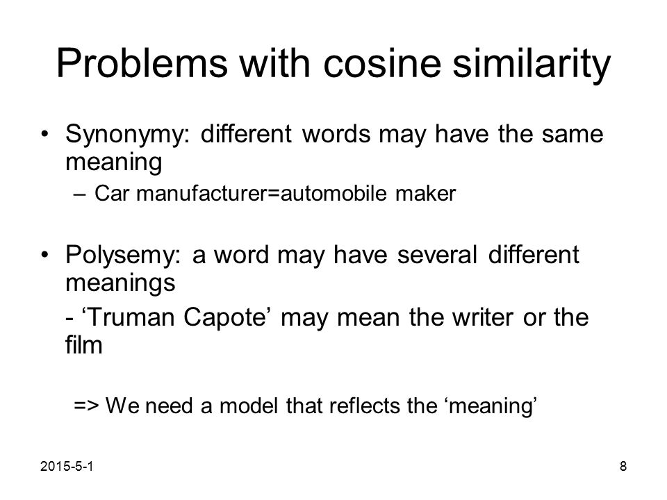 2015-5-18 Problems with cosine similarity Synonymy: different words may have the same meaning –Car manufacturer=automobile maker Polysemy: a word may have several different meanings - 'Truman Capote' may mean the writer or the film => We need a model that reflects the 'meaning'