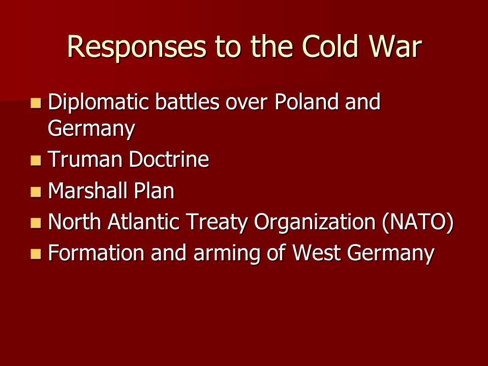 Responses to the Cold War Diplomatic battles over Poland and Germany Diplomatic battles over Poland and Germany Truman Doctrine Truman Doctrine Marsha