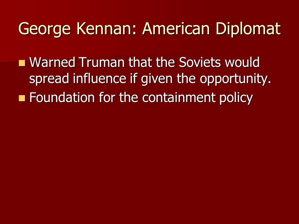 George Kennan: American Diplomat Warned Truman that the Soviets would spread influence if given the opportunity. Warned Truman that the Soviets would