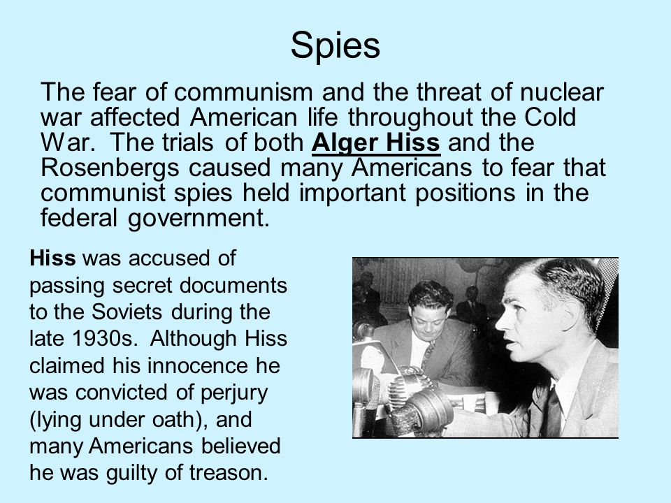 Spies The fear of communism and the threat of nuclear war affected American life throughout the Cold War. The trials of both Alger Hiss and the Rosenb