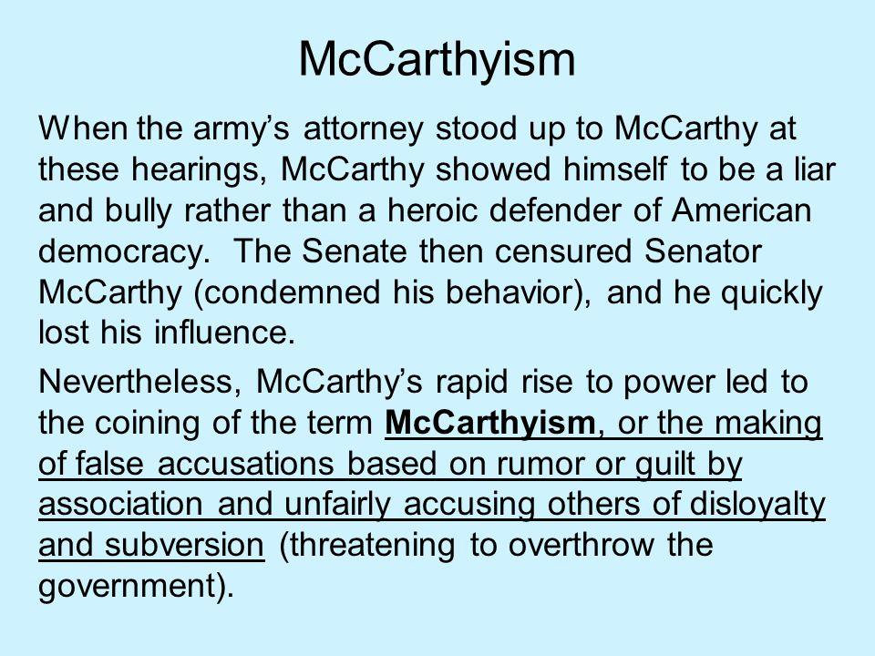 McCarthyism When the army's attorney stood up to McCarthy at these hearings, McCarthy showed himself to be a liar and bully rather than a heroic defen