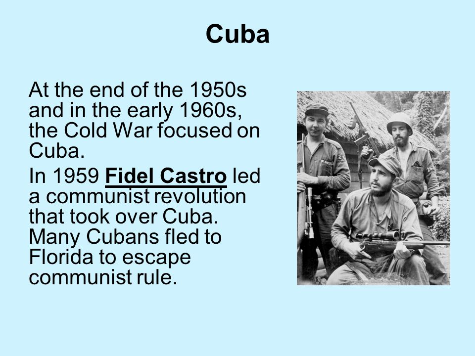 Cuba At the end of the 1950s and in the early 1960s, the Cold War focused on Cuba. In 1959 Fidel Castro led a communist revolution that took over Cuba
