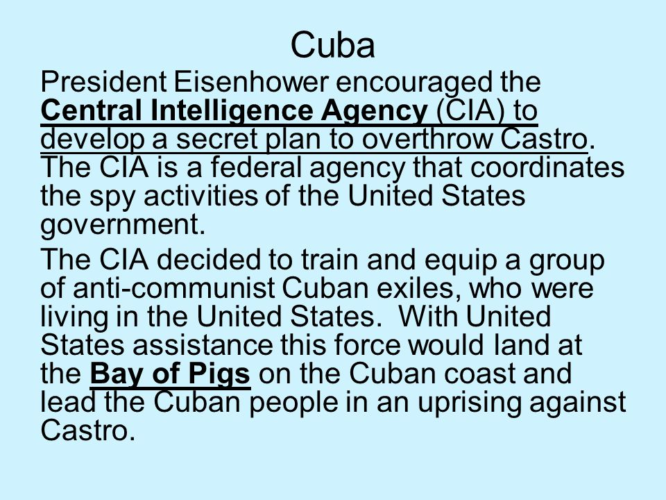 Cuba President Eisenhower encouraged the Central Intelligence Agency (CIA) to develop a secret plan to overthrow Castro. The CIA is a federal agency t