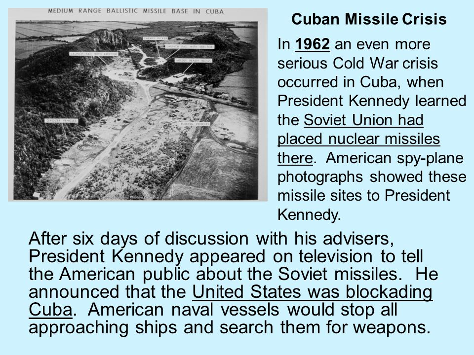 Cuban Missile Crisis After six days of discussion with his advisers, President Kennedy appeared on television to tell the American public about the So