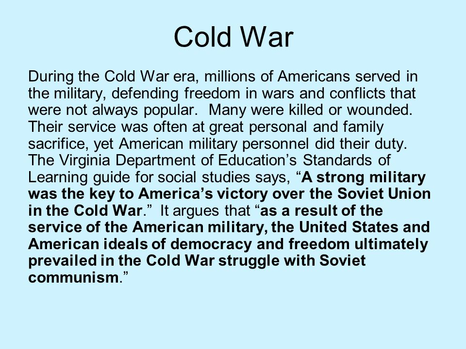 Cold War During the Cold War era, millions of Americans served in the military, defending freedom in wars and conflicts that were not always popular.