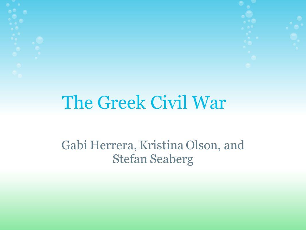 The Greek Civil War Gabi Herrera, Kristina Olson, and Stefan Seaberg