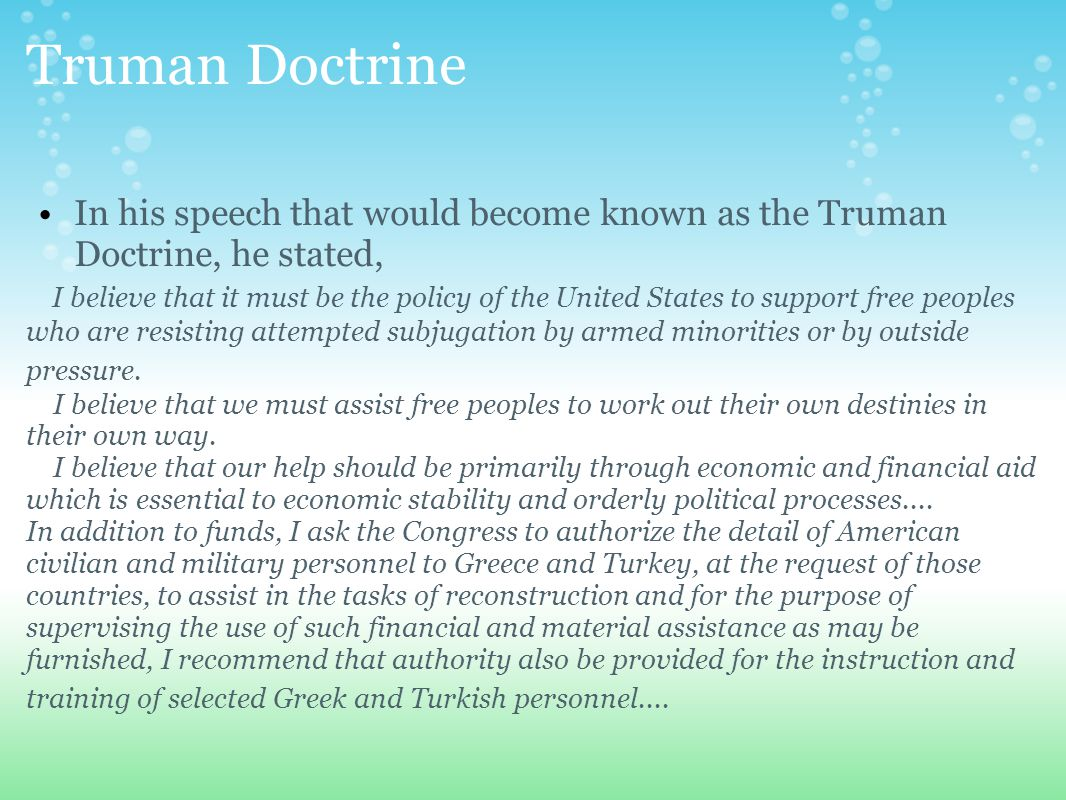 Truman Doctrine In his speech that would become known as the Truman Doctrine, he stated, I believe that it must be the policy of the United States to support free peoples who are resisting attempted subjugation by armed minorities or by outside pressure.