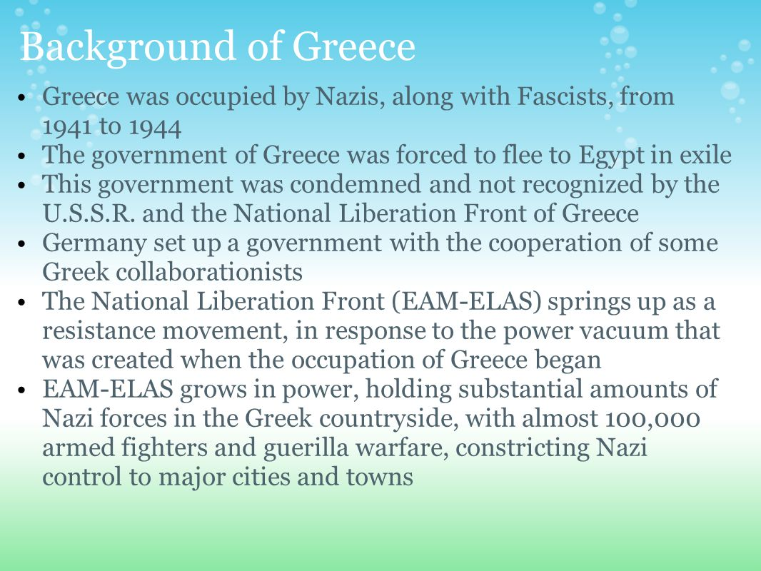 Background of Greece Greece was occupied by Nazis, along with Fascists, from 1941 to 1944 The government of Greece was forced to flee to Egypt in exile This government was condemned and not recognized by the U.S.S.R.