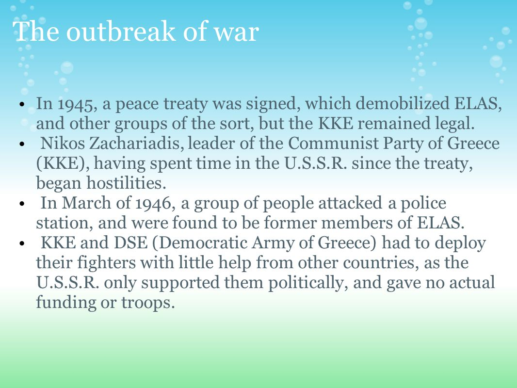 The outbreak of war In 1945, a peace treaty was signed, which demobilized ELAS, and other groups of the sort, but the KKE remained legal.