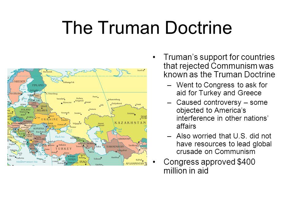 The Truman Doctrine Truman's support for countries that rejected Communism was known as the Truman Doctrine –Went to Congress to ask for aid for Turke