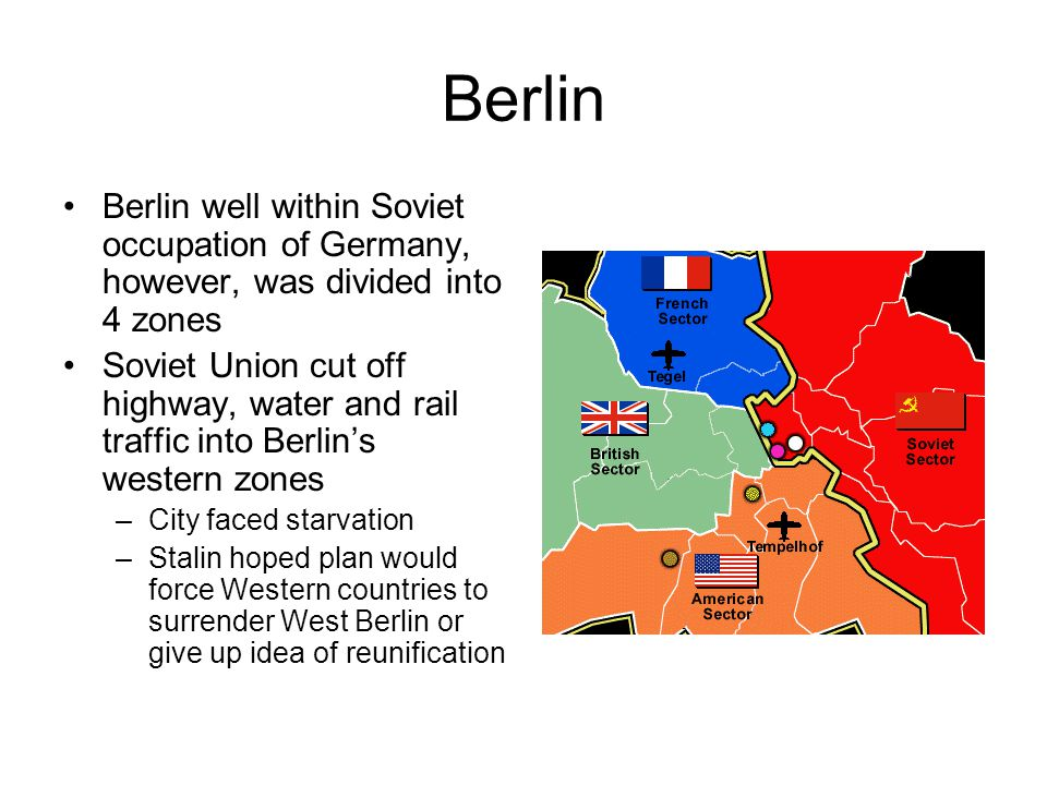 Berlin Berlin well within Soviet occupation of Germany, however, was divided into 4 zones Soviet Union cut off highway, water and rail traffic into Be