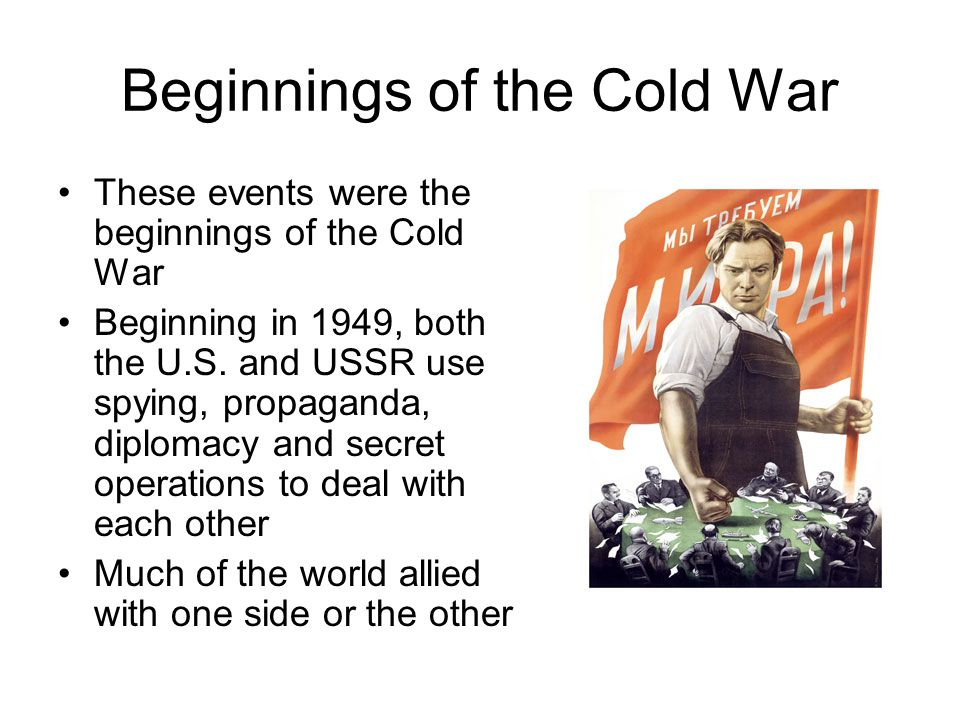 Beginnings of the Cold War These events were the beginnings of the Cold War Beginning in 1949, both the U.S. and USSR use spying, propaganda, diplomac