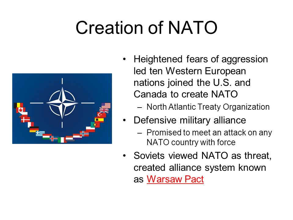 Creation of NATO Heightened fears of aggression led ten Western European nations joined the U.S. and Canada to create NATO –North Atlantic Treaty Orga
