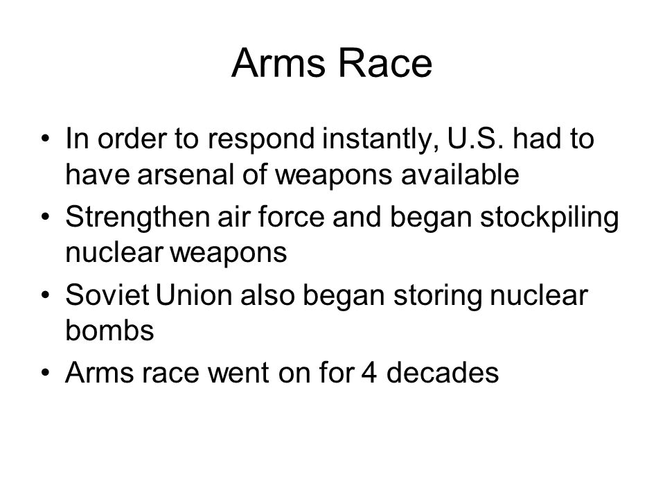 Arms Race In order to respond instantly, U.S. had to have arsenal of weapons available Strengthen air force and began stockpiling nuclear weapons Sovi