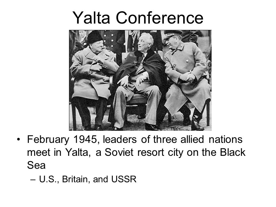 Yalta Conference February 1945, leaders of three allied nations meet in Yalta, a Soviet resort city on the Black Sea –U.S., Britain, and USSR