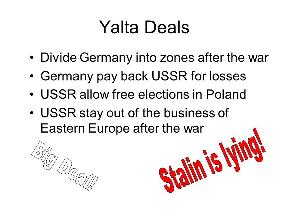 Yalta Deals Divide Germany into zones after the war Germany pay back USSR for losses USSR allow free elections in Poland USSR stay out of the business