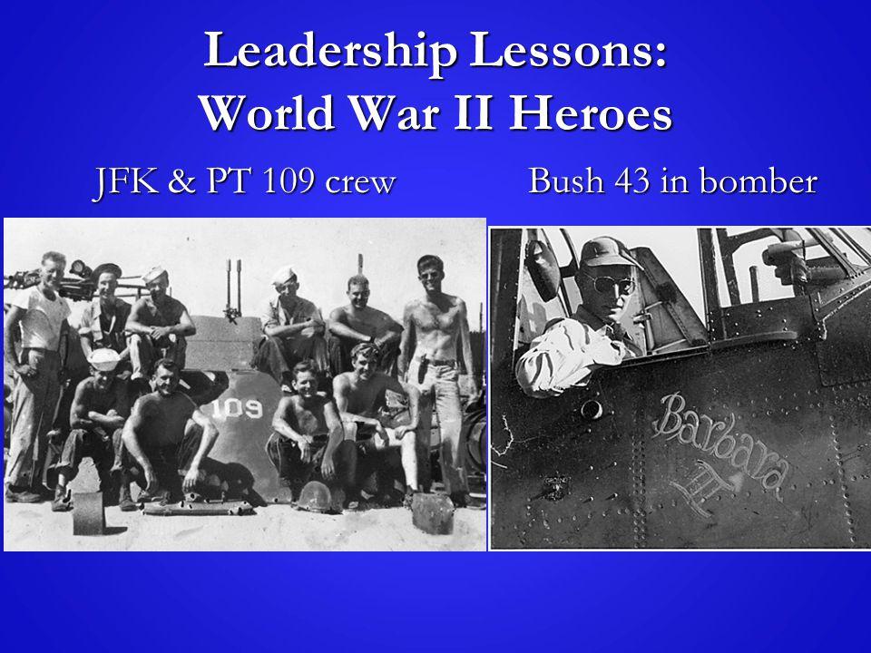 Leadership Lessons: World War II Heroes JFK & PT 109 crew JFK & PT 109 crew Bush 43 in bomber