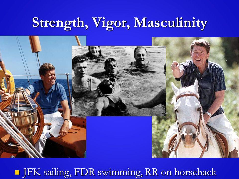 Strength, Vigor, Masculinity JFK sailing, FDR swimming, RR on horseback JFK sailing, FDR swimming, RR on horseback