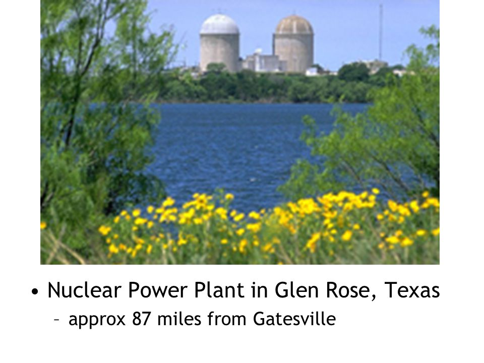 Nuclear Power Plant in Glen Rose, Texas –approx 87 miles from Gatesville