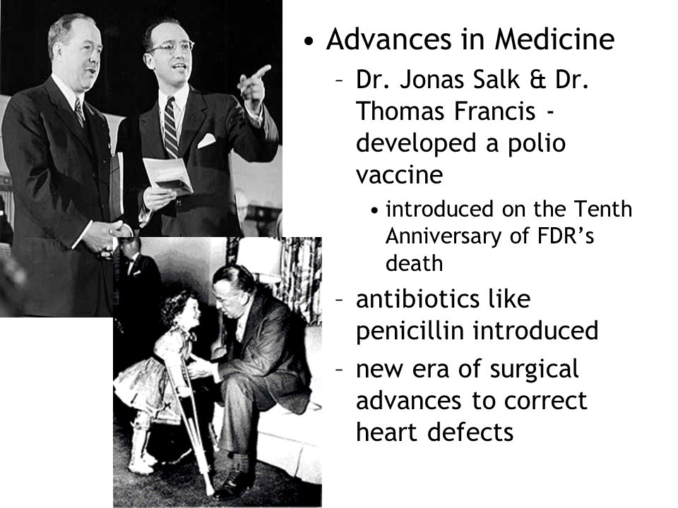 Advances in Medicine –Dr. Jonas Salk & Dr. Thomas Francis - developed a polio vaccine introduced on the Tenth Anniversary of FDR's death –antibiotics