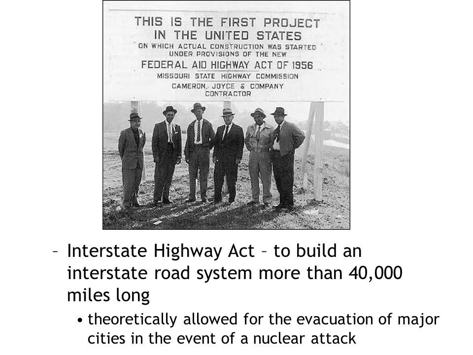 –Interstate Highway Act – to build an interstate road system more than 40,000 miles long theoretically allowed for the evacuation of major cities in t