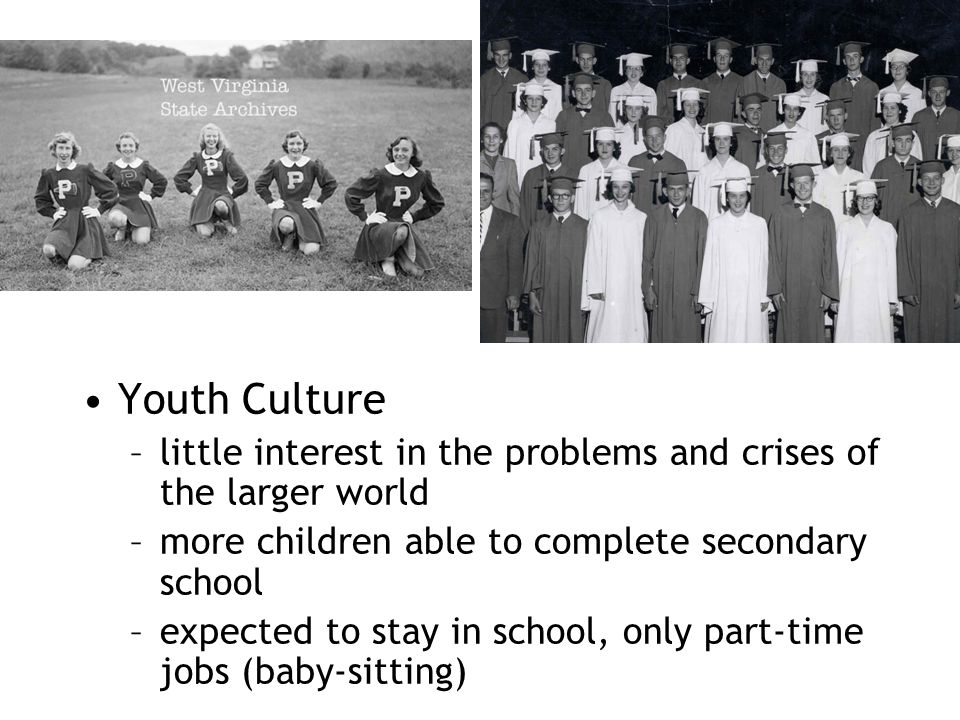 Youth Culture –little interest in the problems and crises of the larger world –more children able to complete secondary school –expected to stay in sc