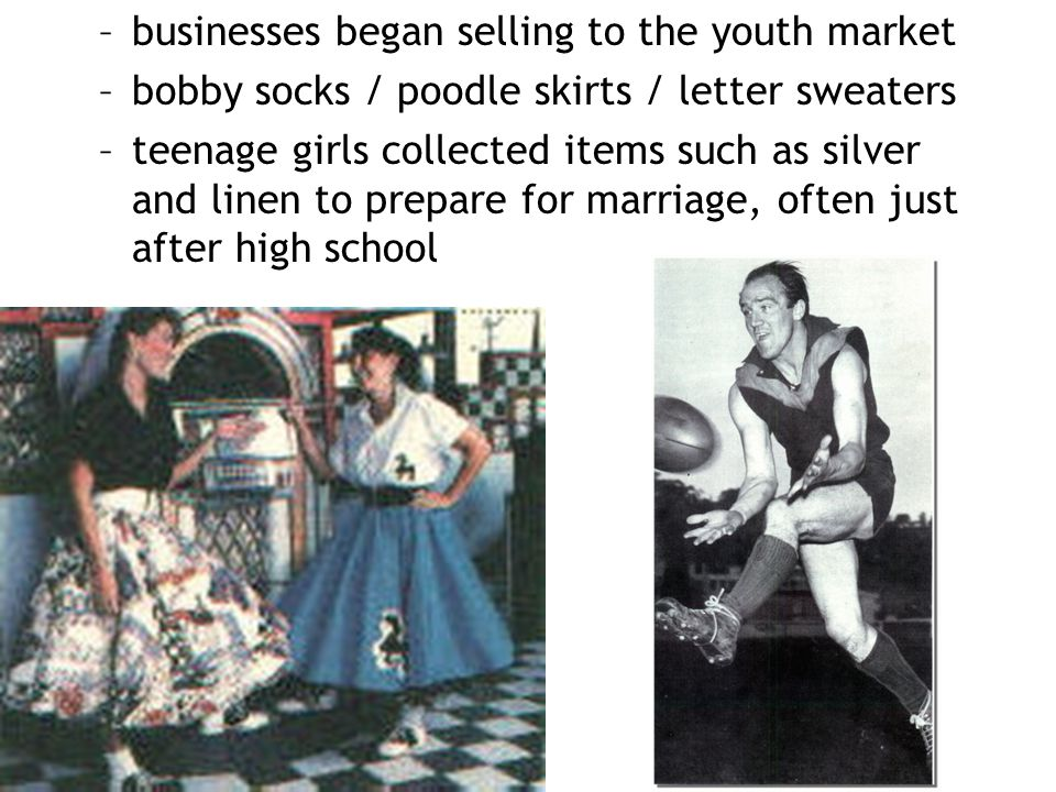 –businesses began selling to the youth market –bobby socks / poodle skirts / letter sweaters –teenage girls collected items such as silver and linen t