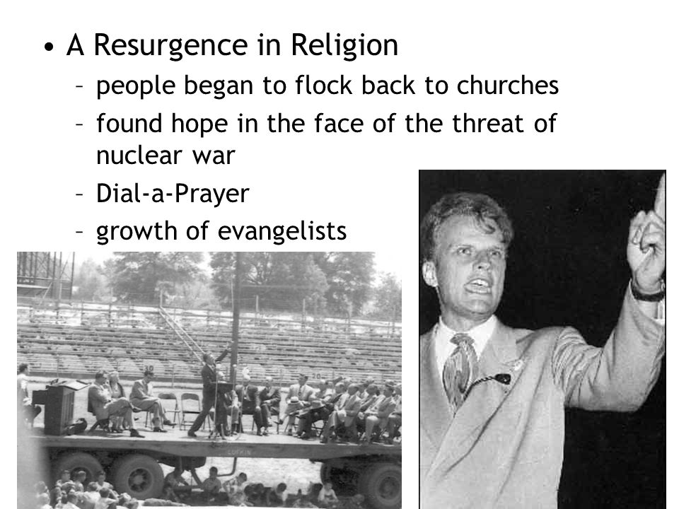 A Resurgence in Religion –people began to flock back to churches –found hope in the face of the threat of nuclear war –Dial-a-Prayer –growth of evange