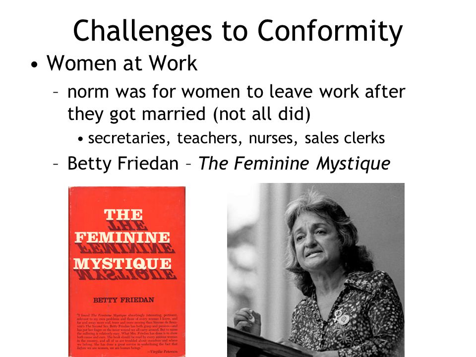 Challenges to Conformity Women at Work –norm was for women to leave work after they got married (not all did) secretaries, teachers, nurses, sales cle