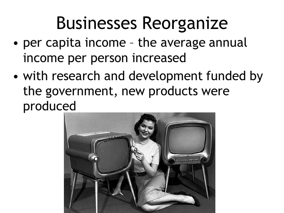 Businesses Reorganize per capita income – the average annual income per person increased with research and development funded by the government, new p