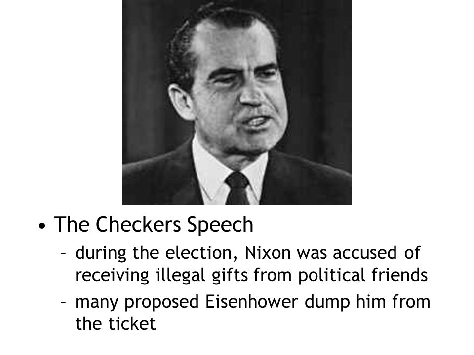 The Checkers Speech –during the election, Nixon was accused of receiving illegal gifts from political friends –many proposed Eisenhower dump him from