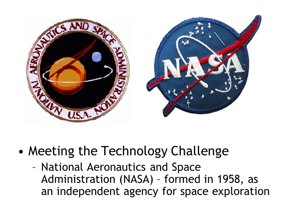 Meeting the Technology Challenge –National Aeronautics and Space Administration (NASA) – formed in 1958, as an independent agency for space exploratio