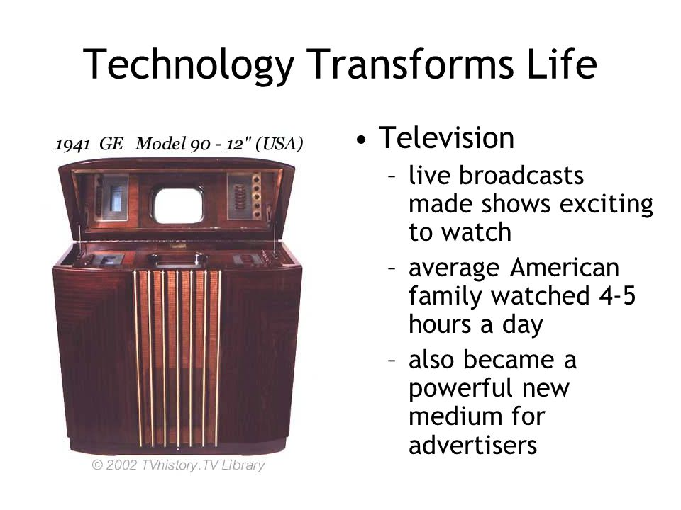 Technology Transforms Life Television –live broadcasts made shows exciting to watch –average American family watched 4-5 hours a day –also became a po