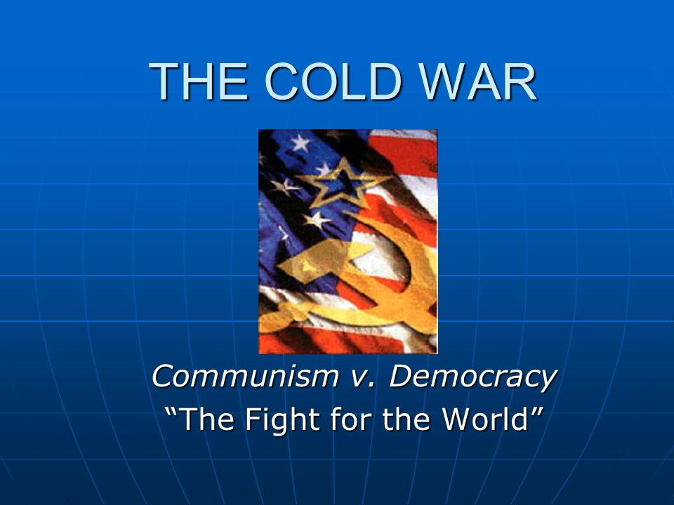 THE COLD WAR Communism v. Democracy The Fight for the World