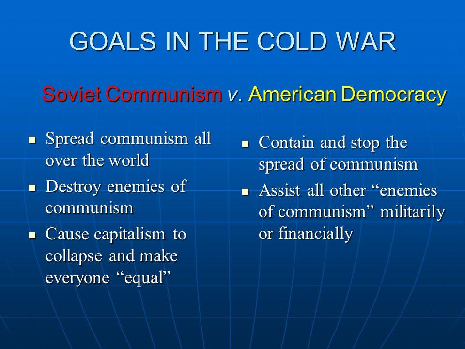 GOALS IN THE COLD WAR Soviet Communism v.