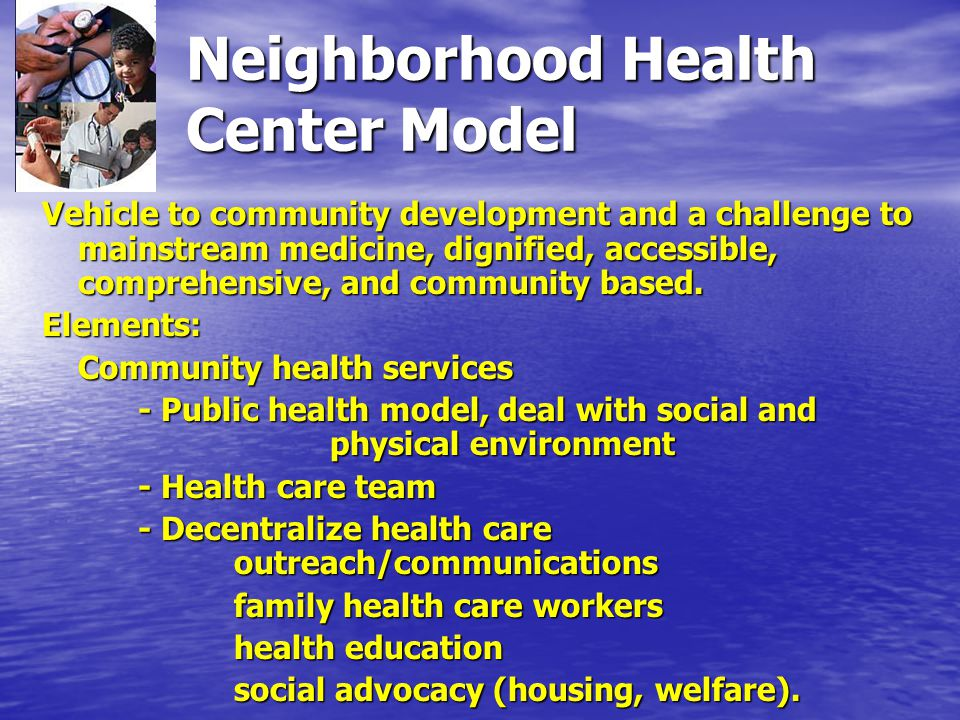 Neighborhood Health Center Model Vehicle to community development and a challenge to mainstream medicine, dignified, accessible, comprehensive, and community based.