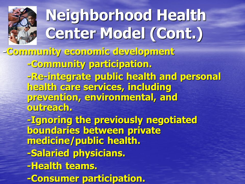 Neighborhood Health Center Model (Cont.) -Community economic development -Community participation.